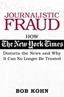 Journalistic Fraud: How the New York Times Distorts the News and Why It Can No Longer Be Trusted