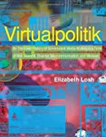 Virtualpolitik: An Electronic History of Government Media-Making in a Time of War, Scandal, Disaster, Miscommunication, and Mistakes