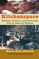 Kitchenspace: Women, Fiestas, and Everyday Life in Central Mexico (Joe R. and Teresa Lozano Long Series in Latin American and Latino Art and Culture)