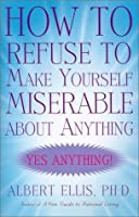 How to Refuse to Make Yourself Miserable about Anything: Yes Anything!