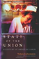 State of the Union: A Century of American Labor (Revised and Expanded Edition) (Politics and Society in Twentieth-Century America)