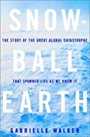 Snowball Earth: The Story of the Great Global Catastrophe That Spawned Life as We Know It