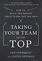 Taking Your Team to the Top: How to Build and Manage Great Teams like the Pros
