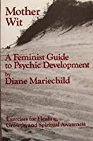 Mother Wit: A Feminist Guide To Psychic Developmeht