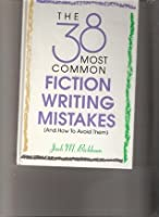 The 38 Most Common Fiction Writing Mistakes (And How to Avoid Them): And How to Avoid Them