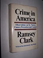 Crime in America: Observations on its Nature, Causes, Prevention and Control