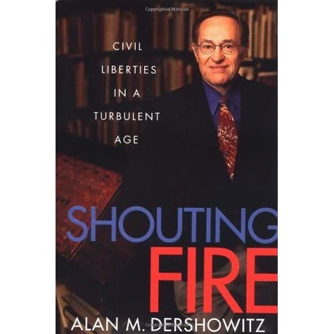 "shouting fire by alan m dershowitz There would be shouts of ""lock her up  they would be insisting that president  clinton had every right to fire the director of the fbi and  alan m dershowitz is  the felix frankfurter professor of law, emeritus, at harvard law."