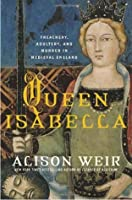 Queen Isabella: Treachery, Adultery, and Murder in Medieval England