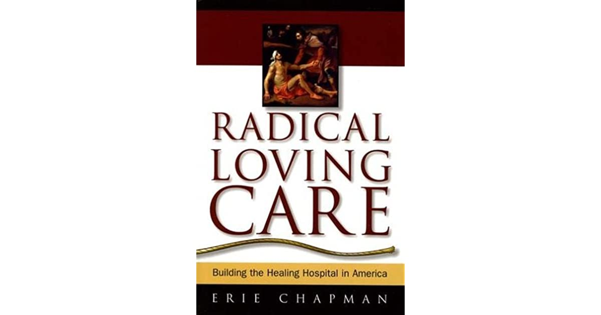 healing hospital radical loving care erie chapman spirituality Healing hospital: a daring paradigm and a principle of radical loving care to uphold healing environment the advocated by erie chapman who is the leader of.