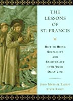 The Lessons of Saint Francis: How to Bring Simplicity and Spirituality into Your Daily Life