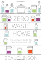 Zero Waste Home: The Ultimate Guide to Simplifying Your Life and Reducing Your Waste