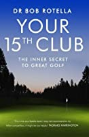 Your 15th Club: The Inner Secret to Great Golf. Bob Rotella
