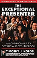 The Exceptional Presenter: A Proven Formula to Open Up! and Own the Room