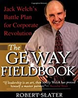 The GE Way Fieldbook : Jack Welch's Battle Plan for Corporate Revolution