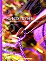 Big-Hook Crochet: Over 80 Beautiful Projects Made with Bulky Yarns and Large-Size Hooks