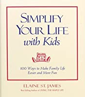 Simplify Your Life With Kids : 100 Ways to make Family Life Easier and More Fun