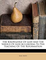 The Knowledge Of God And The Service Of God According To The Teaching Of The Reformation