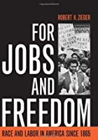 For Jobs and Freedom: Race and Labor in America since 1865 (Civil Rights and the Struggle for Black Equality in the Twentieth Century)