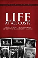 Life At All Costs: An Anthology Of Voices From 21 St Century Black Prolife Leaders