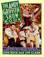 The Andy Griffith Show Book: From Miracle Salve to Kerosene Cucumbers: The Complete Guide to One of Television's Best-Loved Show