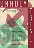 Unholy Trinity: How the Vatican's Nazi Networks Betrayed Western Intelligence to the Soviets