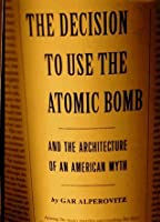 The Decision to Use the Atomic Bomb: And the Architecture of an American Myth