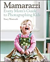 Mamarazzi: Every Mom's Guide to Photographing Kids