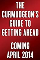 The Curmudgeon's Guide to Getting Ahead: The Dos and Don'ts of Clear Writing, Tough Thinking, Right Behavior, and Living a Good Life