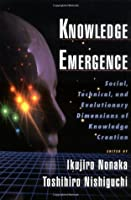 Knowledge Emergence: Social, Technical, and Evolutionary Dimensions of Knowledge Creation: Social, Technical and Evolutionary Dimensions of Knowledge Creation