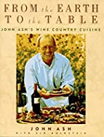 From the Earth to the Table: John Ash's Wine Country Cuisine
