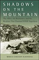 Shadows on the Mountain: The Allies, the Resistance, and the Rivalries that Doomed WWII Yugoslavia