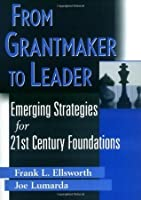 From Grantmaker to Leader: Emerging Strategies for Twenty-First Century Foundations (Wiley Nonprofit Law, Finance and Management Series)