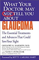 What Your Doctor May Not Tell You About(TM) Glaucoma: The Essential Treatments and Advances That Could Save Your Sight (What Your Doctor May Not Tell You About...)