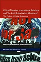 Critical Theories, IR and 'the Anti-Globalisation Movement': The Politics of Global Resistance (RIPE Series in Global Political Economy)