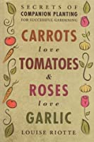 Carrots Love Tomatoes & Roses Love Garlic: Secrets of Companion Planting for Successful Gardening