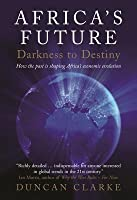 Africa's Future: Darkness to Destiny: How the Past Is Shaping Africa's Economic Evolution