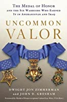 Uncommon Valor: The Medal of Honor and the Six Warriors Who Earned It in Afghanistan and Iraq