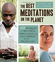 The Best Meditations on the Planet: 100 Techniques to Beat Stress, Improve Health, and Create Happiness-In Just Minutes A Day