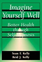 Imagine Yourself Well: Better Health Through Self-hypnosis
