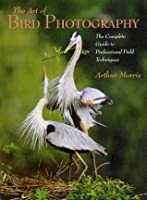 The Art of Bird Photography: The Complete Guide to Professional Field Techniques (Practical Photography Books)