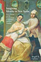 Imagining Identity in New Spain: Race, Lineage, and the Colonial Body in Portraiture and Casta Paintings (Joe R. and Teresa Lozano Long Series in Latin American and Latino Art and Culture)