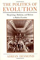 The Politics of Evolution: Morphology, Medicine, and Reform in Radical London (Science and Its Conceptual Foundations series): Morphology, Medicine and Reform in Radical London