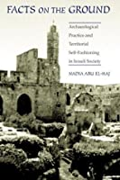 Facts on the Ground: Archaeological Practice and Territorial Self-Fashioning in Israeli Society: Archeological Practice and Territorial Self-Fashioning in Israeli Society