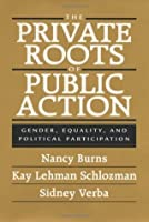 The Private Roots of Public Action: Gender, Equality, and Political Participation: Gender, Equality and Political Participation