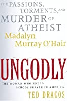 UnGodly: The Passions, Torments, and Murder of Atheist Madalyn Murray O'Hair