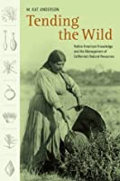 Tending the Wild: Native American Knowledge and the Management of California's Natural Resources