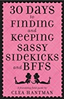 30 Days to Finding and Keeping Sassy Sidekicks and BFFs: A Friendship Field Guide