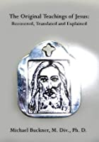 The Original Teachings of Jesus: Recovered, Translated and Explained