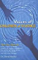 Voices of Children of Divorce: Their Own Words On *Feeling Caught in the Middle *Visitation and Keeping Commitments *Mom and Dad Dating and Sex *Remarriage and Stepfamilies *Their Own Future Marriages