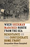 When Sherman Marched North from the Sea: Resistance on the Confederate Home Front (Civil War America)